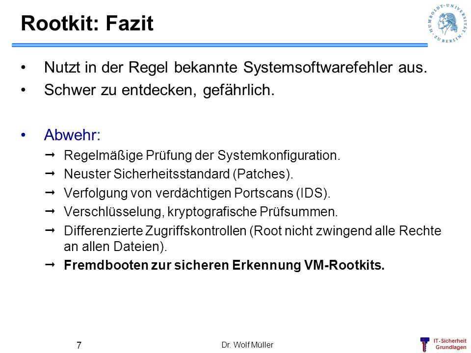 IT-Sicherheit Grundlagen Dr. Wolf Müller 7 Rootkit: Fazit Nutzt in der Regel bekannte Systemsoftwarefehler aus. Schwer zu entdecken, gefährlich. Abweh