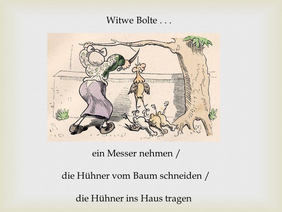 Witwe Bolte... ein Messer nehmen / die Hühner vom Baum schneiden / die Hühner ins Haus tragen