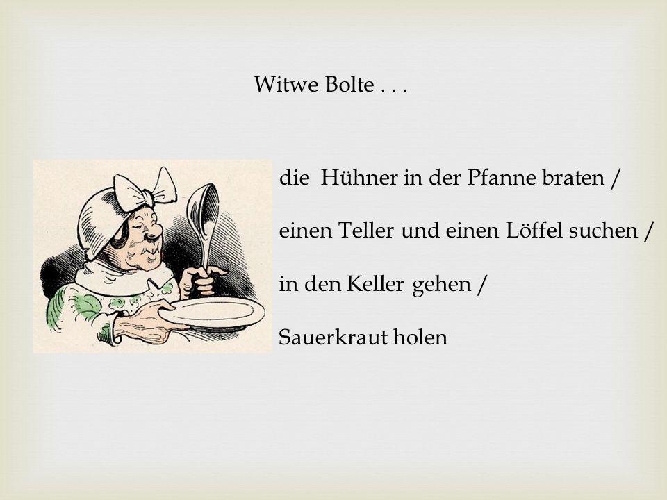 Witwe Bolte... die Hühner in der Pfanne braten / einen Teller und einen Löffel suchen / in den Keller gehen / Sauerkraut holen