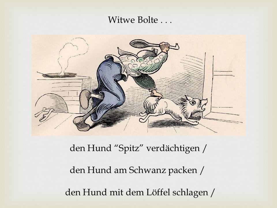 Witwe Bolte... den Hund Spitz verdächtigen / den Hund am Schwanz packen / den Hund mit dem Löffel schlagen /