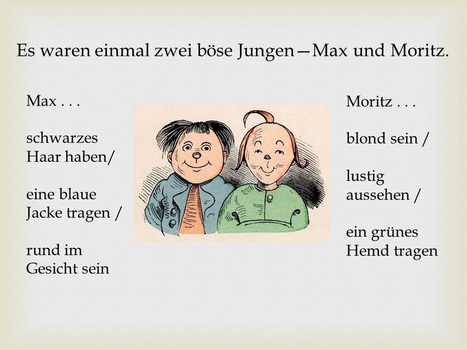 Es waren einmal zwei böse JungenMax und Moritz. Max... schwarzes Haar haben/ eine blaue Jacke tragen / rund im Gesicht sein Moritz... blond sein / lus