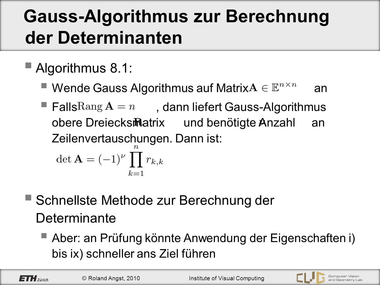 © Roland Angst, 2010Institute of Visual Computing Gauss-Algorithmus zur Berechnung der Determinanten Algorithmus 8.1: Wende Gauss Algorithmus auf Matr