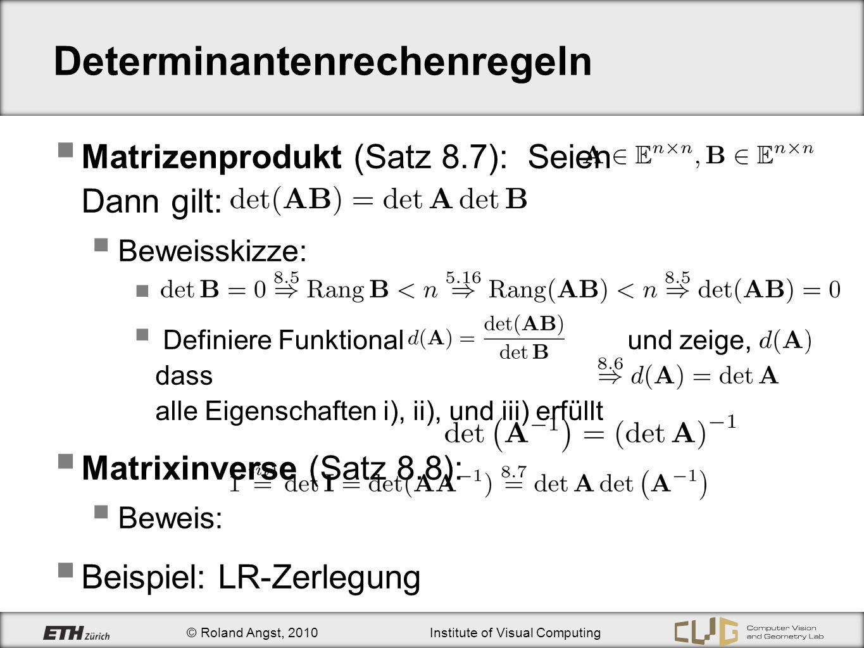 © Roland Angst, 2010Institute of Visual Computing Determinantenrechenregeln Matrizenprodukt (Satz 8.7): Seien Dann gilt: Beweisskizze: Definiere Funkt