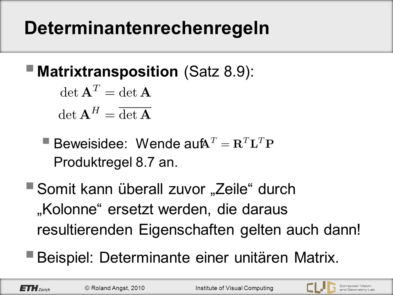 © Roland Angst, 2010Institute of Visual Computing Determinantenrechenregeln Matrixtransposition (Satz 8.9): Beweisidee: Wende auf Produktregel 8.7 an.