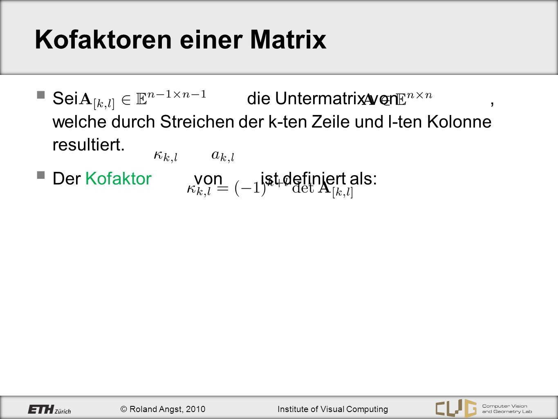 © Roland Angst, 2010Institute of Visual Computing Kofaktoren einer Matrix Sei die Untermatrix von, welche durch Streichen der k-ten Zeile und l-ten Ko
