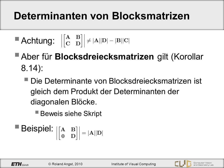 © Roland Angst, 2010Institute of Visual Computing Determinanten von Blocksmatrizen Achtung: Aber für Blocksdreiecksmatrizen gilt (Korollar 8.14): Die