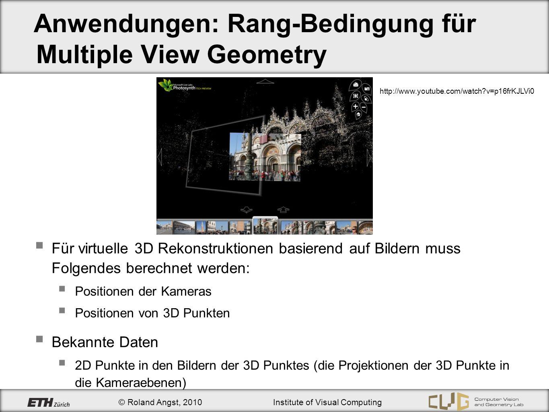 © Roland Angst, 2010Institute of Visual Computing Anwendungen: Rang-Bedingung für Multiple View Geometry Für virtuelle 3D Rekonstruktionen basierend a