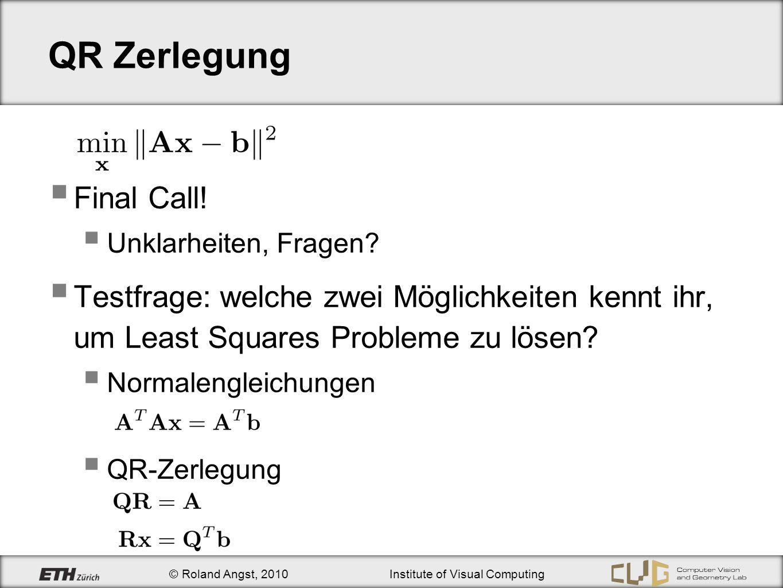 © Roland Angst, 2010Institute of Visual Computing QR Zerlegung Final Call! Unklarheiten, Fragen? Testfrage: welche zwei Möglichkeiten kennt ihr, um Le