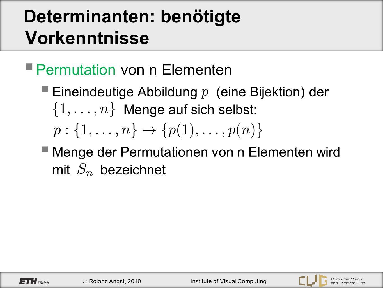 © Roland Angst, 2010Institute of Visual Computing Determinanten: benötigte Vorkenntnisse Permutation von n Elementen Eineindeutige Abbildung (eine Bij