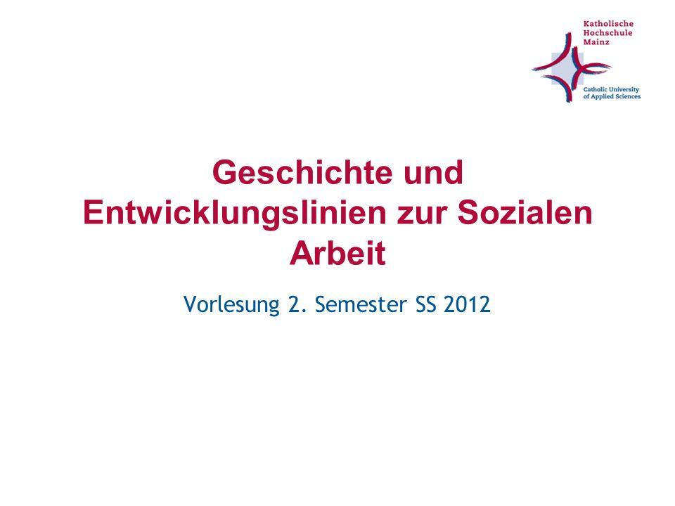 Geschichte und Entwicklungslinien zur Sozialen Arbeit Vorlesung 2. Semester SS 2012