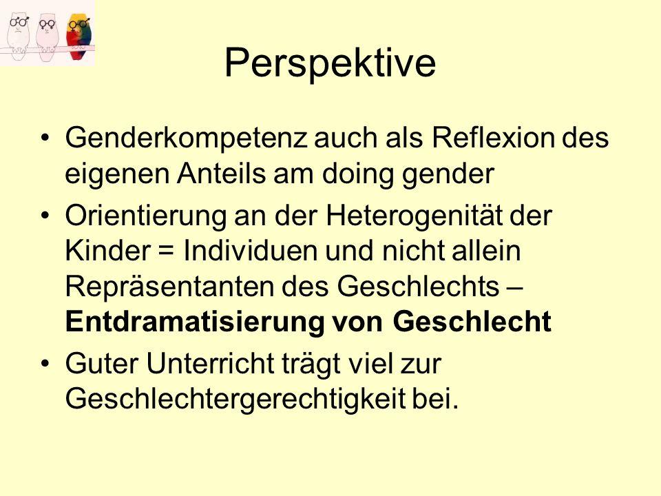Perspektive Genderkompetenz auch als Reflexion des eigenen Anteils am doing gender Orientierung an der Heterogenität der Kinder = Individuen und nicht allein Repräsentanten des Geschlechts – Entdramatisierung von Geschlecht Guter Unterricht trägt viel zur Geschlechtergerechtigkeit bei.