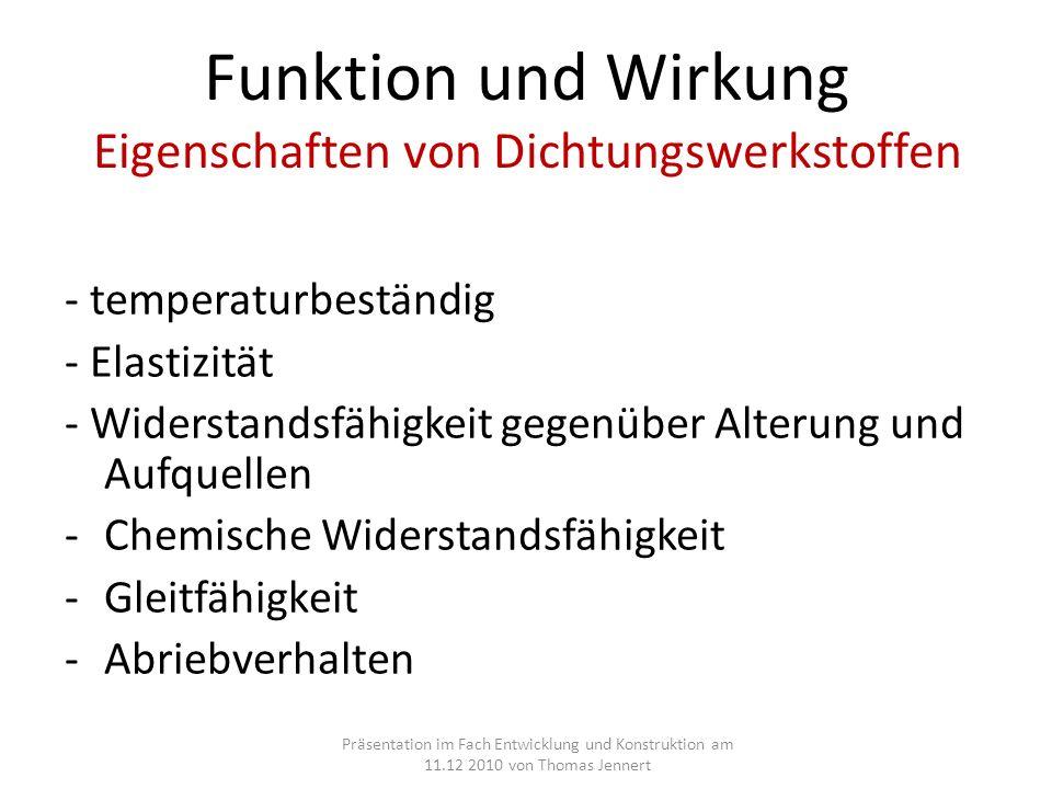 Funktion und Wirkung Eigenschaften von Dichtungswerkstoffen - temperaturbeständig - Elastizität - Widerstandsfähigkeit gegenüber Alterung und Aufquellen -Chemische Widerstandsfähigkeit -Gleitfähigkeit -Abriebverhalten Präsentation im Fach Entwicklung und Konstruktion am 11.12 2010 von Thomas Jennert