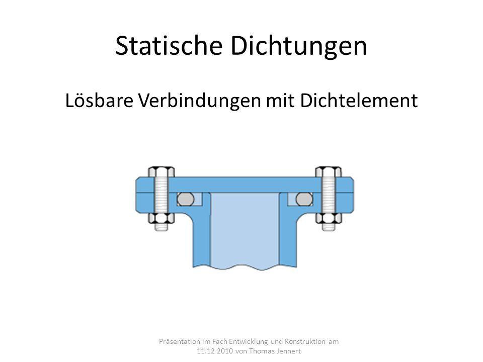 Statische Dichtungen Lösbare Verbindungen mit Dichtelement Präsentation im Fach Entwicklung und Konstruktion am 11.12 2010 von Thomas Jennert