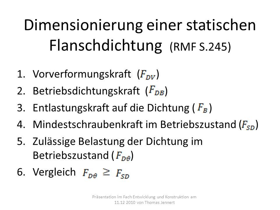 Dimensionierung einer statischen Flanschdichtung (RMF S.245) 1.Vorverformungskraft ( ) 2.Betriebsdichtungskraft ( ) 3.Entlastungskraft auf die Dichtung ( ) 4.Mindestschraubenkraft im Betriebszustand ( ) 5.Zulässige Belastung der Dichtung im Betriebszustand ( ) 6.Vergleich Präsentation im Fach Entwicklung und Konstruktion am 11.12 2010 von Thomas Jennert