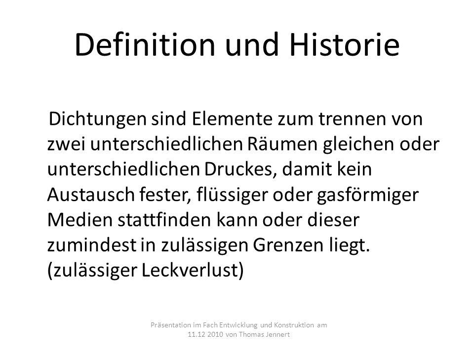 Definition und Historie Dichtungen sind Elemente zum trennen von zwei unterschiedlichen Räumen gleichen oder unterschiedlichen Druckes, damit kein Aus
