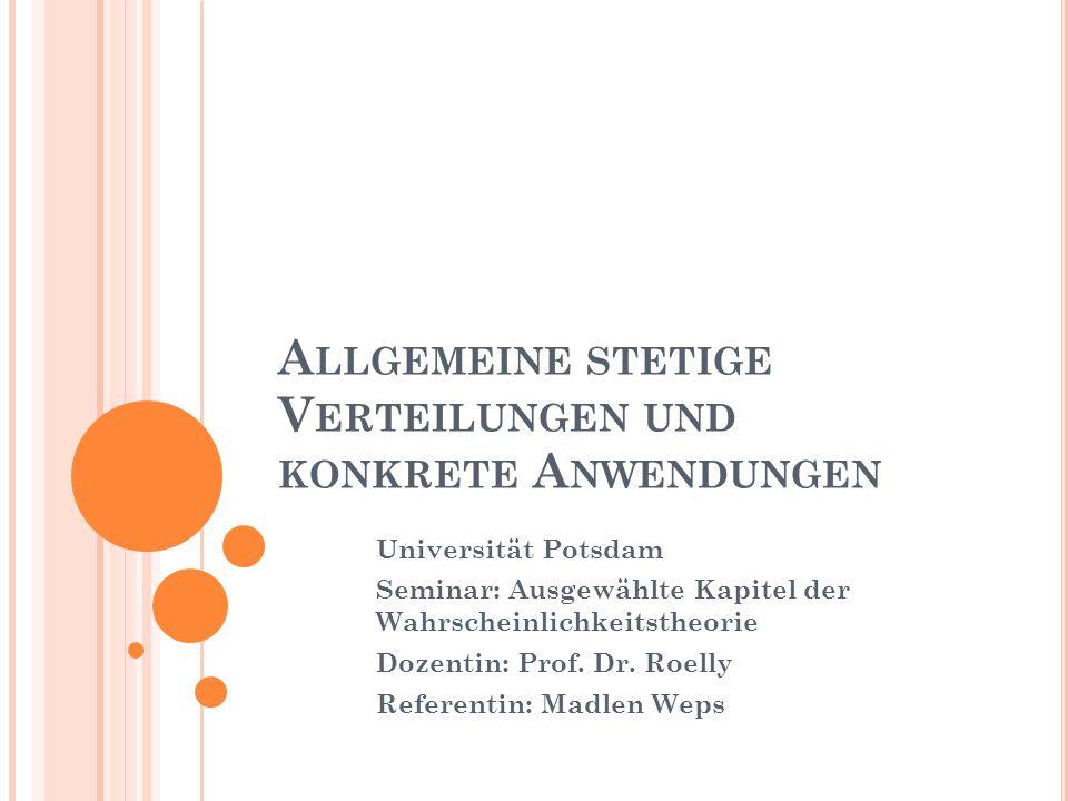 A LLGEMEINE STETIGE V ERTEILUNGEN UND KONKRETE A NWENDUNGEN Universität Potsdam Seminar: Ausgewählte Kapitel der Wahrscheinlichkeitstheorie Dozentin: