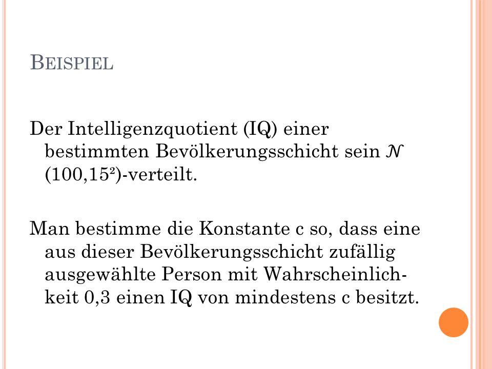 B EISPIEL Der Intelligenzquotient (IQ) einer bestimmten Bevölkerungsschicht sein (100,15²)-verteilt. Man bestimme die Konstante c so, dass eine aus di