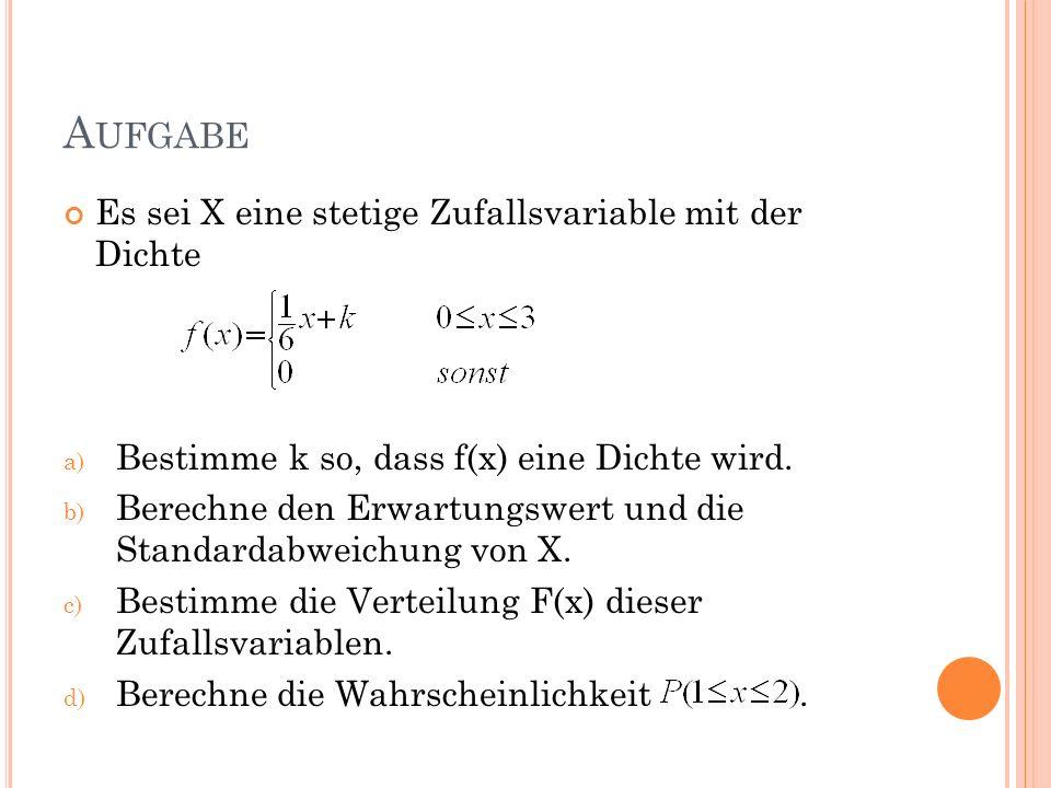 A UFGABE Es sei X eine stetige Zufallsvariable mit der Dichte a) Bestimme k so, dass f(x) eine Dichte wird. b) Berechne den Erwartungswert und die Sta