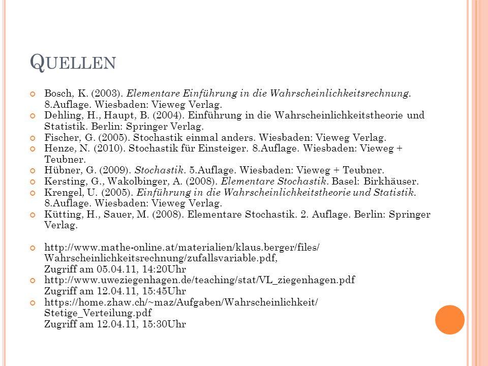 Q UELLEN Bosch, K. (2003). Elementare Einführung in die Wahrscheinlichkeitsrechnung. 8.Auflage. Wiesbaden: Vieweg Verlag. Dehling, H., Haupt, B. (2004