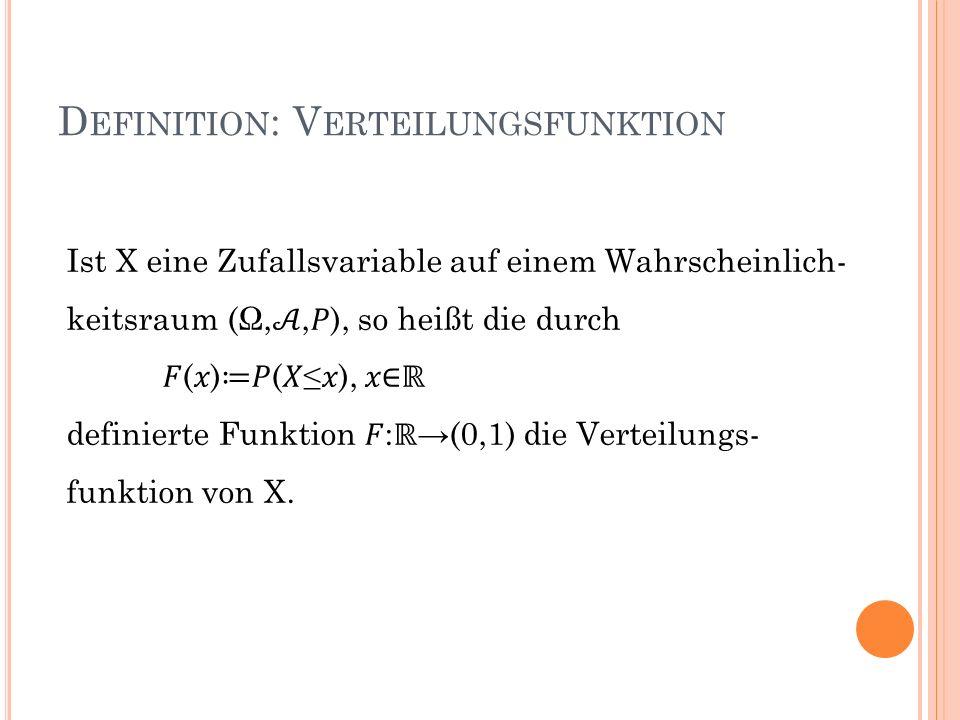 D EFINITION : V ERTEILUNGSFUNKTION Ist X eine Zufallsvariable auf einem Wahrscheinlich- keitsraum (Ω,,), so heißt die durch () (), definierte Funktion