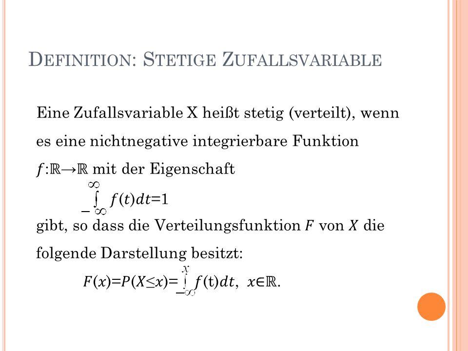 D EFINITION : S TETIGE Z UFALLSVARIABLE Eine Zufallsvariable X heißt stetig (verteilt), wenn es eine nichtnegative integrierbare Funktion : mit der Ei