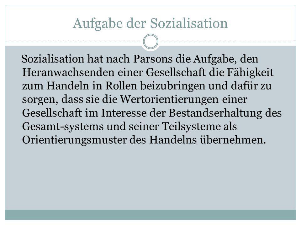 Aufgabe der Sozialisation Sozialisation hat nach Parsons die Aufgabe, den Heranwachsenden einer Gesellschaft die Fähigkeit zum Handeln in Rollen beizu