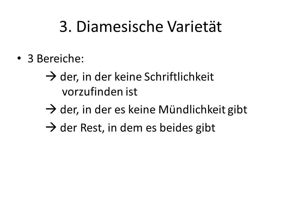 3. Diamesische Varietät 3 Bereiche: der, in der keine Schriftlichkeit vorzufinden ist der, in der es keine Mündlichkeit gibt der Rest, in dem es beide