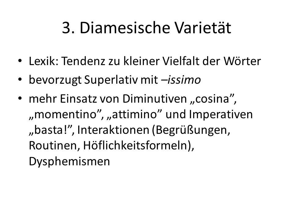 3. Diamesische Varietät Lexik: Tendenz zu kleiner Vielfalt der Wörter bevorzugt Superlativ mit –issimo mehr Einsatz von Diminutiven cosina, momentino,