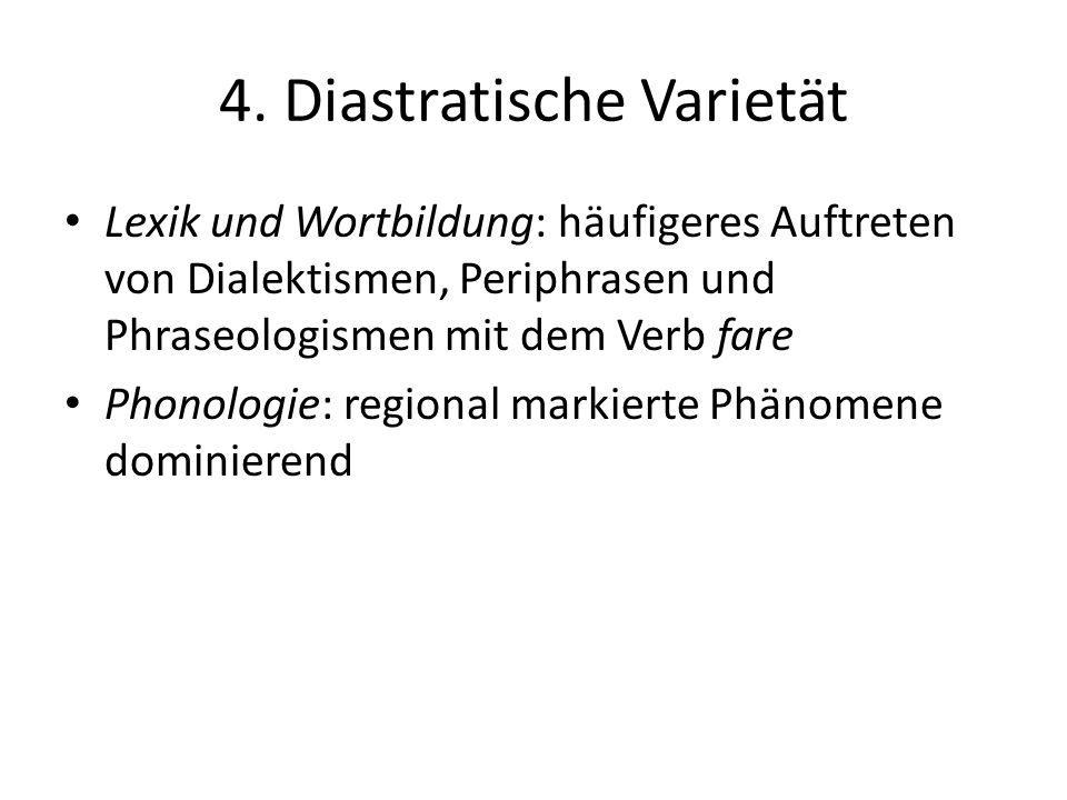 4. Diastratische Varietät Lexik und Wortbildung: häufigeres Auftreten von Dialektismen, Periphrasen und Phraseologismen mit dem Verb fare Phonologie: