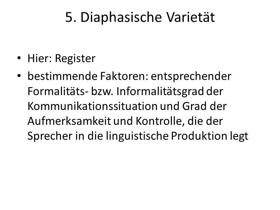 5. Diaphasische Varietät Hier: Register bestimmende Faktoren: entsprechender Formalitäts- bzw. Informalitätsgrad der Kommunikationssituation und Grad