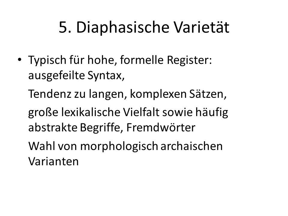 5. Diaphasische Varietät Typisch für hohe, formelle Register: ausgefeilte Syntax, Tendenz zu langen, komplexen Sätzen, große lexikalische Vielfalt sow