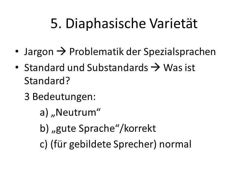 5. Diaphasische Varietät Jargon Problematik der Spezialsprachen Standard und Substandards Was ist Standard? 3 Bedeutungen: a) Neutrum b) gute Sprache/