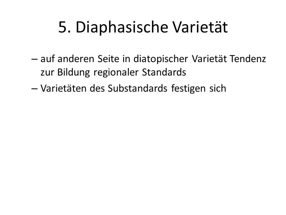 5. Diaphasische Varietät – auf anderen Seite in diatopischer Varietät Tendenz zur Bildung regionaler Standards – Varietäten des Substandards festigen