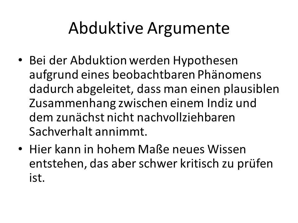 Abduktive Argumente Bei der Abduktion werden Hypothesen aufgrund eines beobachtbaren Phänomens dadurch abgeleitet, dass man einen plausiblen Zusammenh