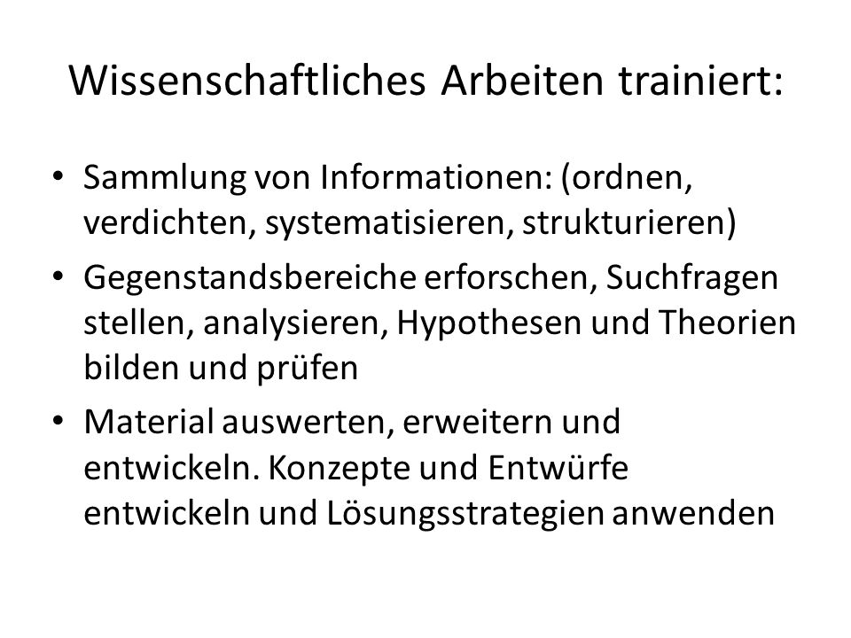 Wissenschaftliches Arbeiten trainiert: Sammlung von Informationen: (ordnen, verdichten, systematisieren, strukturieren) Gegenstandsbereiche erforschen