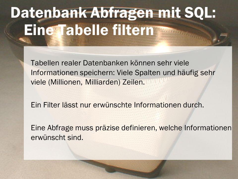 Datenbank Abfragen mit SQL: Eine Tabelle filtern Tabellen realer Datenbanken können sehr viele Informationen speichern: Viele Spalten und häufig sehr