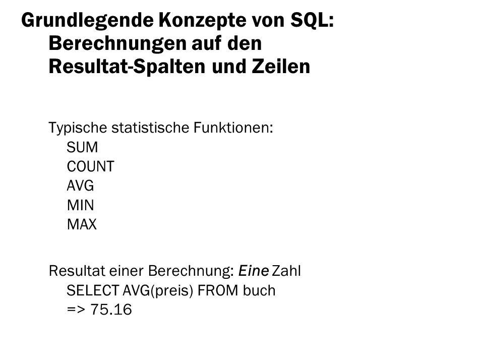 Grundlegende Konzepte von SQL: Berechnungen auf den Resultat-Spalten und Zeilen Typische statistische Funktionen: SUM COUNT AVG MIN MAX Resultat einer