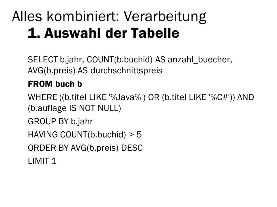 Alles kombiniert: Verarbeitung 1. Auswahl der Tabelle SELECT b.jahr, COUNT(b.buchid) AS anzahl_buecher, AVG(b.preis) AS durchschnittspreis FROM buch b