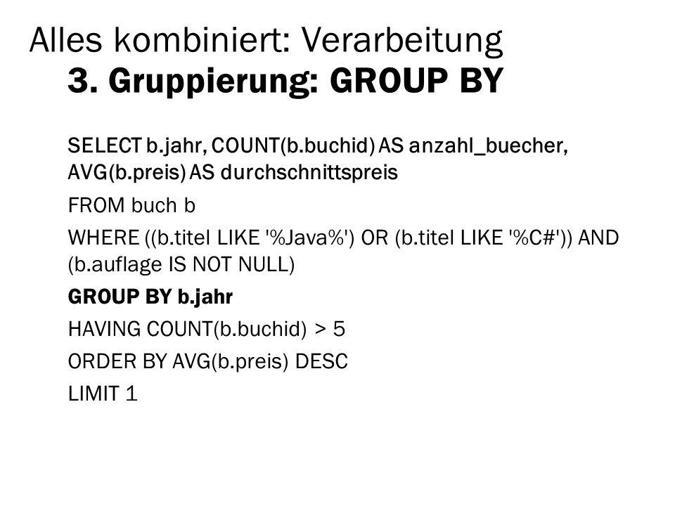 Alles kombiniert: Verarbeitung 3. Gruppierung: GROUP BY SELECT b.jahr, COUNT(b.buchid) AS anzahl_buecher, AVG(b.preis) AS durchschnittspreis FROM buch