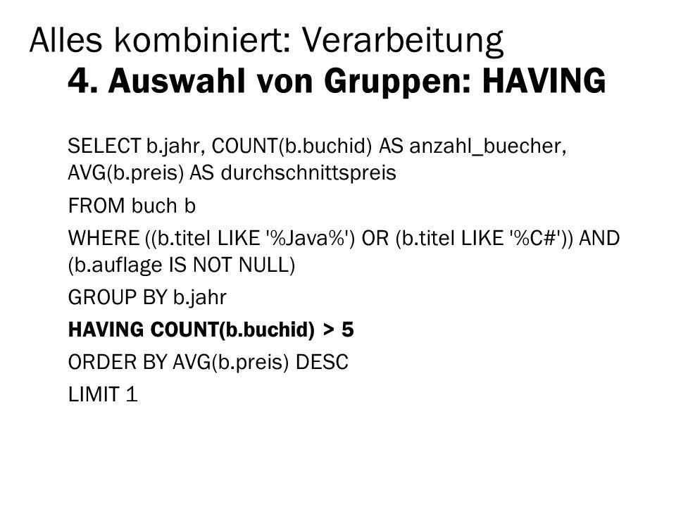 Alles kombiniert: Verarbeitung 4. Auswahl von Gruppen: HAVING SELECT b.jahr, COUNT(b.buchid) AS anzahl_buecher, AVG(b.preis) AS durchschnittspreis FRO