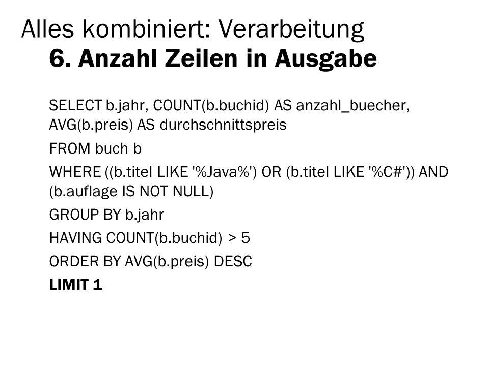 Alles kombiniert: Verarbeitung 6. Anzahl Zeilen in Ausgabe SELECT b.jahr, COUNT(b.buchid) AS anzahl_buecher, AVG(b.preis) AS durchschnittspreis FROM b