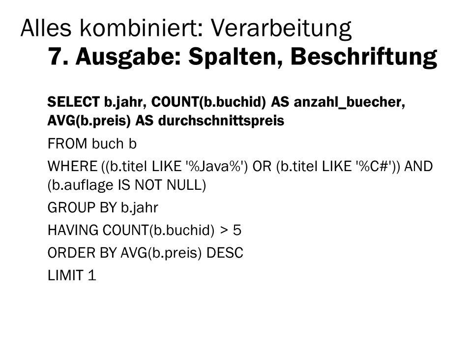 Alles kombiniert: Verarbeitung 7. Ausgabe: Spalten, Beschriftung SELECT b.jahr, COUNT(b.buchid) AS anzahl_buecher, AVG(b.preis) AS durchschnittspreis