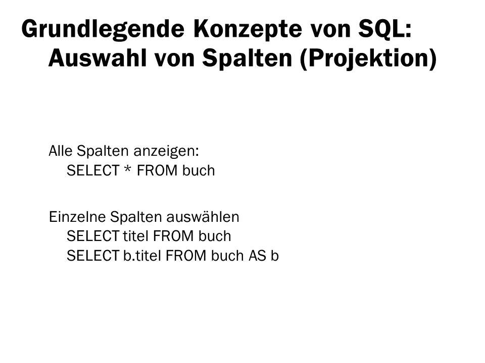 Grundlegende Konzepte von SQL: Auswahl von Spalten (Projektion) Alle Spalten anzeigen: SELECT * FROM buch Einzelne Spalten auswählen SELECT titel FROM