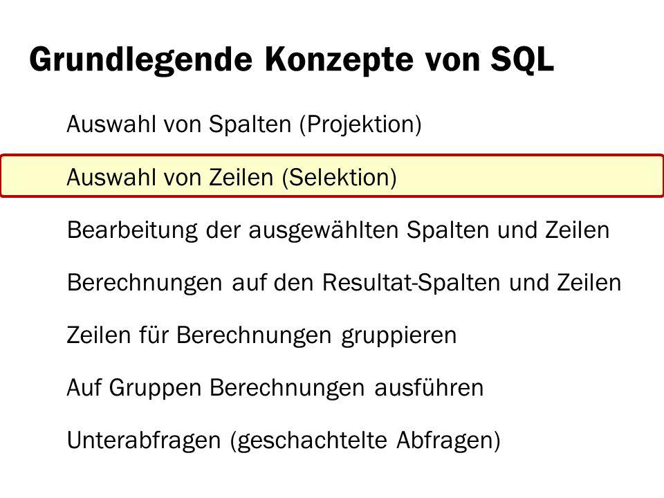 Grundlegende Konzepte von SQL: Auswahl von Zeilen (Selektion) Einzelne Boolesche Bedingungen mit Operatoren: x=y, x<>y, x>y, x<y x LIKE %muu% x IS NULL, x IS NOT NULL x IN (1, 9, 99), x in ( hallo , hello ) Verknüfung von mehreren Booleschen Bedingungen: AND, OR, NOT