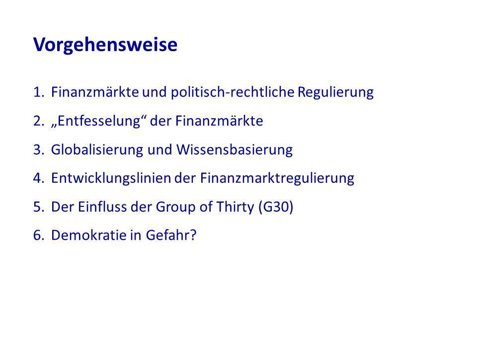 Vorgehensweise 1.Finanzmärkte und politisch-rechtliche Regulierung 2.Entfesselung der Finanzmärkte 3.Globalisierung und Wissensbasierung 4.Entwicklungslinien der Finanzmarktregulierung 5.Der Einfluss der Group of Thirty (G30) 6.Demokratie in Gefahr