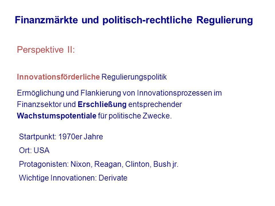 Finanzmärkte und politisch-rechtliche Regulierung Perspektive II: Innovationsförderliche Regulierungspolitik Ermöglichung und Flankierung von Innovationsprozessen im Finanzsektor und Erschließung entsprechender Wachstumspotentiale für politische Zwecke.