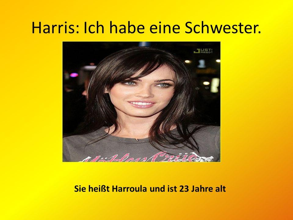 Harris: Ich habe eine Schwester. Sie heißt Harroula und ist 23 Jahre alt