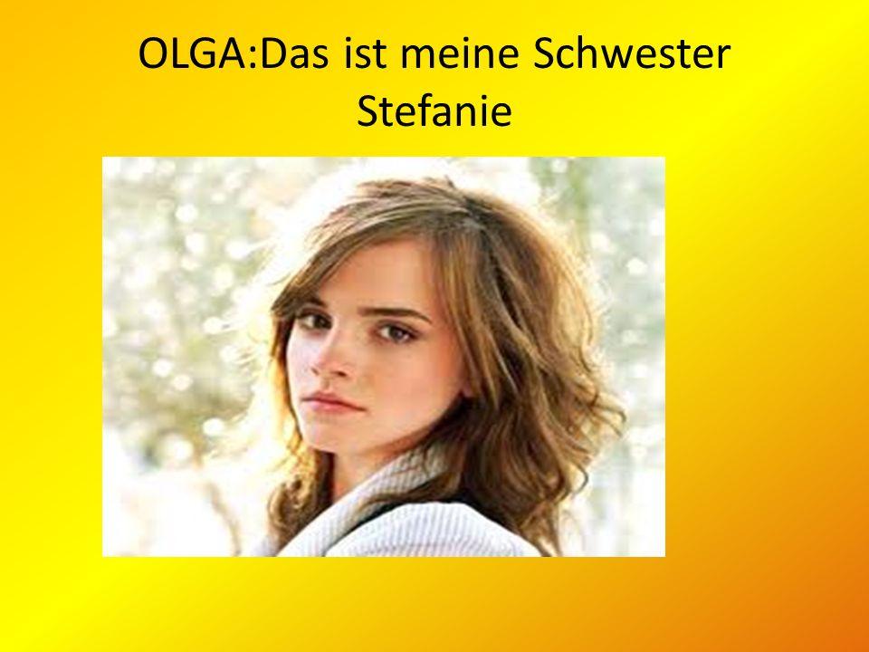 OLGA:Das ist meine Schwester Stefanie