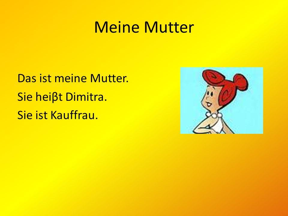 Meine Mutter Das ist meine Mutter. Sie heiβt Dimitra. Sie ist Kauffrau.