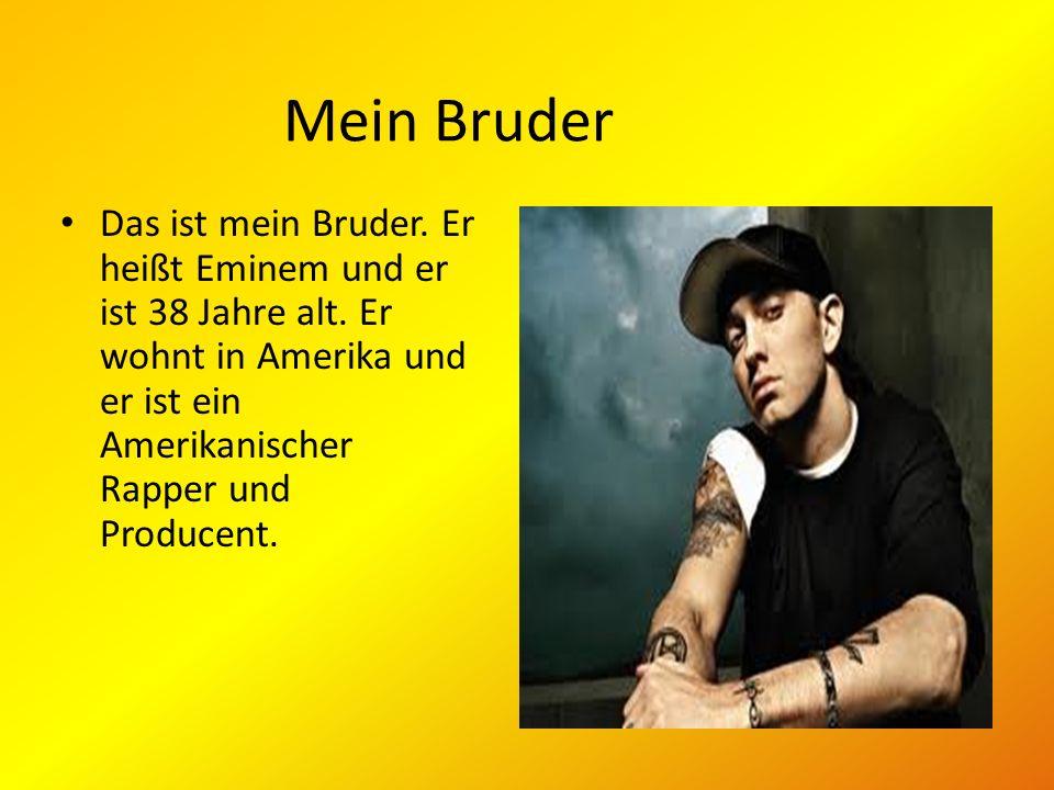 Mein Bruder Das ist mein Bruder. Er heißt Eminem und er ist 38 Jahre alt. Er wohnt in Amerika und er ist ein Amerikanischer Rapper und Producent.